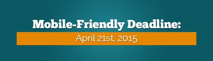 Google Mobile-Friendly Deadline: April 21st, 2015